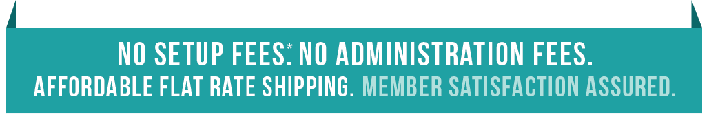 No Setup Fees. No Administration Fees. Affordable Flat Rate Shipping. Member Satisfaction Assured.